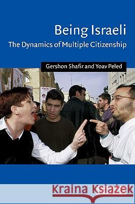 Being Israeli : The Dynamics of Multiple Citizenship Gershon Shafir Yoav Peled Charles Tripp 9780521796729