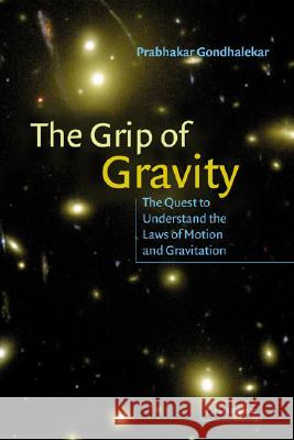 The Grip of Gravity : The Quest to Understand the Laws of Motion and Gravitation Prabhakar Gondhalekar 9780521803168