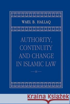 Authority, Continuity and Change in Islamic Law Wael B. Hallaq 9780521803311
