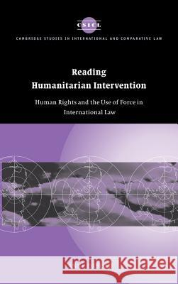 Reading Humanitarian Intervention: Human Rights and the Use of Force in International Law Anne Orford James Crawford John Bell 9780521804646