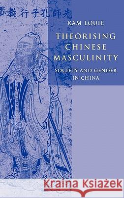Theorising Chinese Masculinity: Society and Gender in China Kam Louie 9780521806213 Cambridge University Press