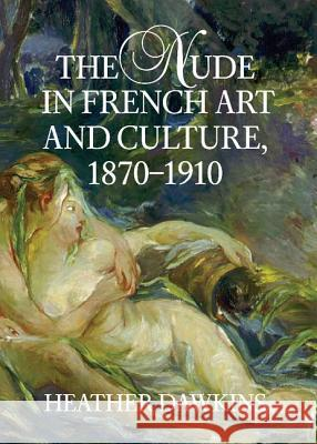 The Nude in French Art and Culture, 1870-1910 Heather Dawkins 9780521807555