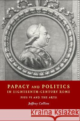 Papacy and Politics in Eighteenth-Century Rome: Pius VI and the Arts Jeffrey Collins 9780521809436