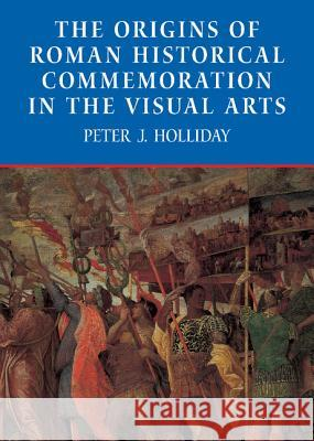 The Origins of Roman Historical Commemoration in the Visual Arts Peter James Holliday 9780521810135