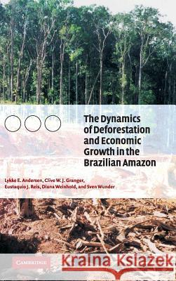 The Dynamics of Deforestation and Economic Growth in the Brazilian Amazon Clive W. J. Granger Lykke Andersen Eustaquio Reis 9780521811972