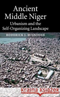 Ancient Middle Niger : Urbanism and the Self-organizing Landscape Roderick J. McIntosh Rita P. Wright 9780521813006