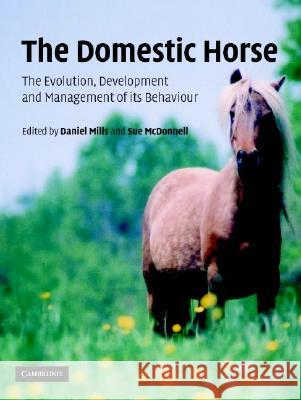 The Domestic Horse : The Origins, Development and Management of its Behaviour Daniel Mills Susan McDonnell Sue McDonnell 9780521814140