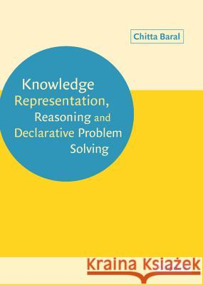 Knowledge Representation, Reasoning and Declarative Problem Solving Chitta Baral 9780521818025