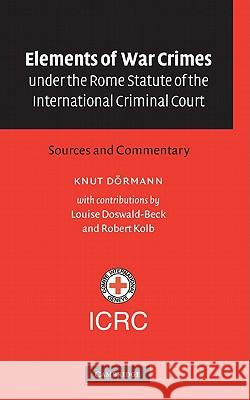 Elements of War Crimes under the Rome Statute of the International Criminal Court : Sources and Commentary Knut Doermann Knut Dormann Knut D?rmann 9780521818520