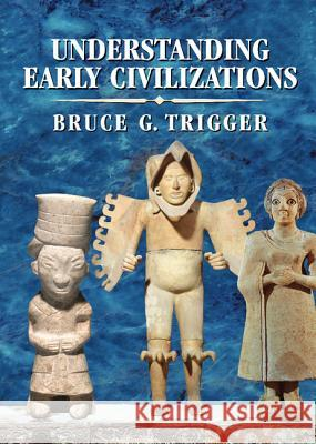 Understanding Early Civilizations : A Comparative Study Bruce G. Trigger 9780521822459
