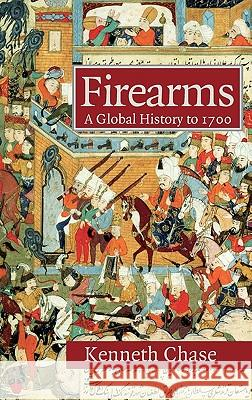 Firearms: A Global History to 1700 Kenneth Chase 9780521822749