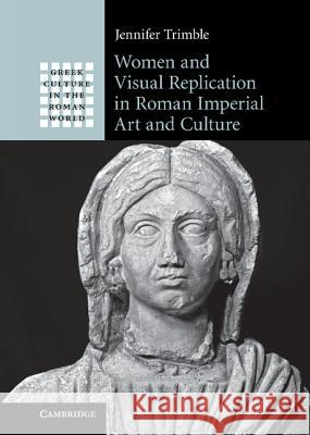 Women and Visual Replication in Roman Imperial Art and Culture Jennifer Trimble 9780521825153