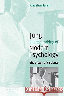 Jung and the Making of Modern Psychology: The Dream of a Science Sonu Shamdasani 9780521831451