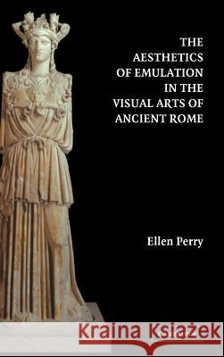 The Aesthetics of Emulation in the Visual Arts of Ancient Rome Ellen Perry 9780521831659