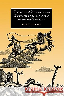 Georgic Modernity and British Romanticism : Poetry and the Mediation of History Kevis Goodman James Chandler Marilyn Butler 9780521831680