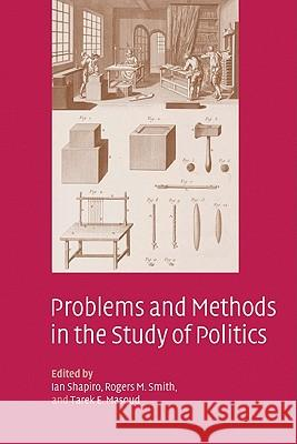 Problems and Methods in the Study of Politics Ian Shapiro Rogers M. Smith Tarek E. Masoud 9780521831741