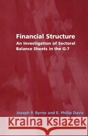 Financial Structure : An Investigation of Sectoral Balance Sheets in the G-7 E. Philip Davis Joseph P. Byrne Brian Corby 9780521831802