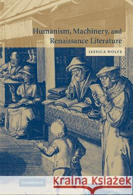 Humanism, Machinery, and Renaissance Literature Jessica Wolfe 9780521831871
