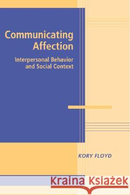 Communicating Affection : Interpersonal Behavior and Social Context Kory Floyd 9780521832052