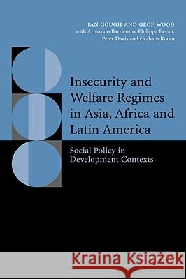 Insecurity and Welfare Regimes in Asia, Africa and Latin America: Social Policy in Development Contexts Ian Gough Geof Wood Armando Barrentios 9780521834193