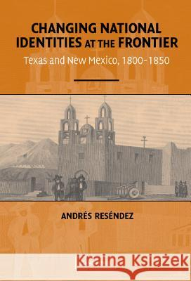 Changing National Identities at the Frontier Andres Resendez 9780521835558