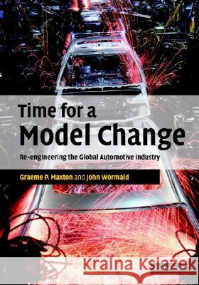 Time for a Model Change : Re-engineering the Global Automotive Industry Graeme P. Maxton John Wormald 9780521837156