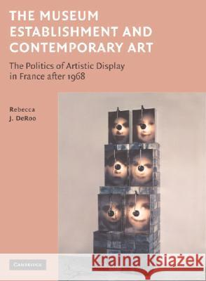 The Museum Establishment and Contemporary Art : The Politics of Artistic Display in France after 1968 Rebecca Deroo 9780521841092