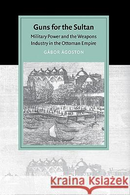 Guns for the Sultan: Military Power and the Weapons Industry in the Ottoman Empire Gabor Agoston David Morgan 9780521843133