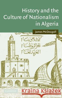 History and the Culture of Nationalism in Algeria James McDougall 9780521843737