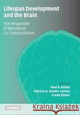 Lifespan Development and the Brain: The Perspective of Biocultural Co-Constructivism Paul Baltes Patricia Reuter-Lorenz Frank Rosler 9780521844949