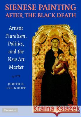 Sienese Painting after the Black Death : Artistic Pluralism, Politics, and the New Art Market Judith Steinhoff 9780521846646