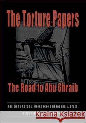 The Torture Papers : The Road to Abu Ghraib Karen J. Greenberg Joshua L. Dratel Anthony Lewis 9780521853248