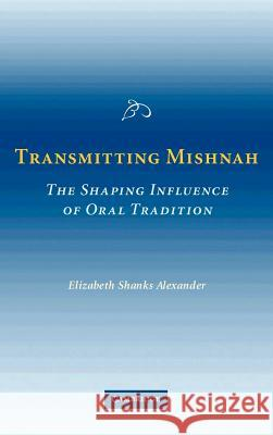 Transmitting Mishnah: The Shaping Influence of Oral Tradition Elizabeth Shanks Alexander 9780521857505