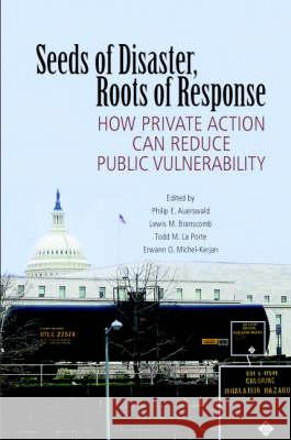 Seeds of Disaster, Roots of Response: How Private Action Can Reduce Public Vulnerability Philip E. Auerswald Lewis M. Branscomb Todd M. L 9780521857963