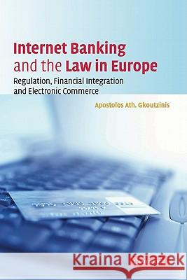Internet Banking and the Law in Europe: Regulation, Financial Integration and Electronic Commerce Apostolos Ath Gkoutzinis 9780521860710