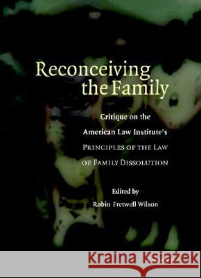 Reconceiving the Family : Critique on the American Law Institute's Principles of the Law of Family Dissolution Robin Fretwell Wilson 9780521861199