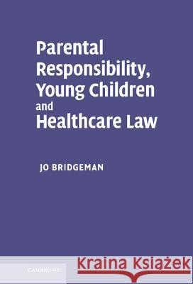 Parental Responsibility, Young Children and Healthcare Law Jo Bridgeman 9780521863124
