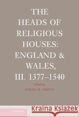 The Heads of Religious Houses : England and Wales, III. 1377-1540 David M. Smith 9780521865081