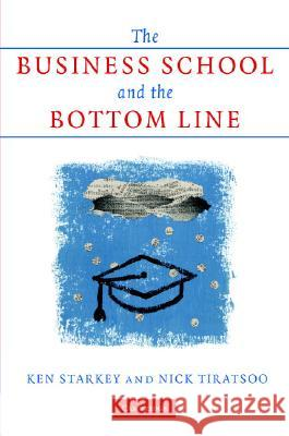 The Business School and the Bottom Line Ken Starkey Nick Tiratsoo 9780521865111