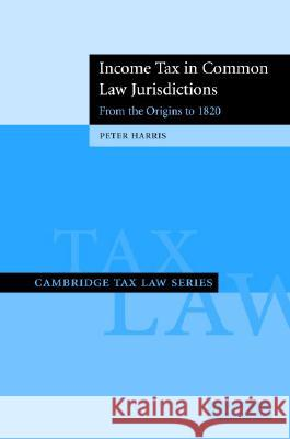 Income Tax in Common Law Jurisdictions: Volume 1, From the Origins to 1820 Peter Harris 9780521870832