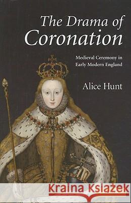 The Drama of Coronation: Medieval Ceremony in Early Modern England Alice Hunt 9780521885393