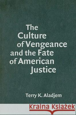 The Culture of Vengeance and the Fate of American Justice Terry Kenneth Aladjem 9780521886246