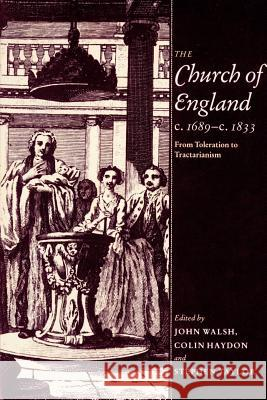 The Church of England C.1689 C.1833: From Toleration to Tractarianism John Walsh Stephen Taylor Colin Haydon 9780521890953