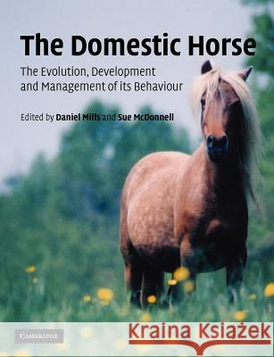 The Domestic Horse : The Origins, Development and Management of its Behaviour Daniel Mills Susan McDonnell Sue McDonnell 9780521891134