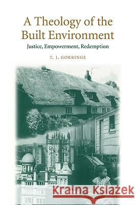 A Theology of the Built Environment : Justice, Empowerment, Redemption T. J. Gorringe Timothy Gorringe 9780521891448