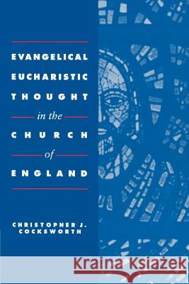 Evangelical Eucharistic Thought in the Church of England Christopher J. Cocksworth 9780521891585