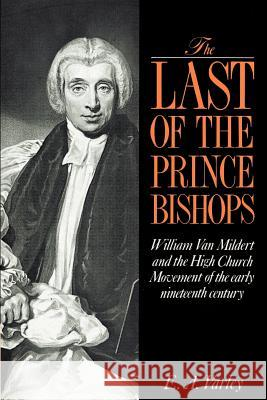 The Last of the Prince Bishops : William Van Mildert and the High Church Movement of the Early Nineteenth Century Elizabeth A. Varley E. A. Varley 9780521892315