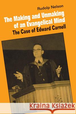 The Making and Unmaking of an Evangelical Mind: The Case of Edward Carnell Rudolph Nelson 9780521892483