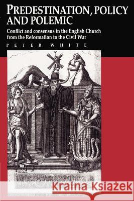 Predestination, Policy and Polemic: Conflict and Consensus in the English Church from the Reformation to the Civil War Peter White 9780521892506