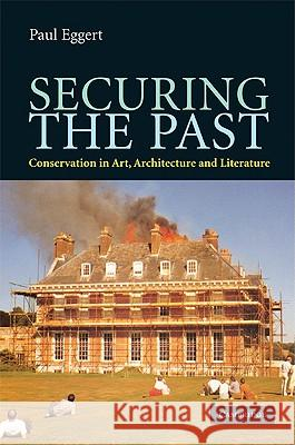 Securing the Past: Conservation in Art, Architecture and Literature Paul Eggert 9780521898089